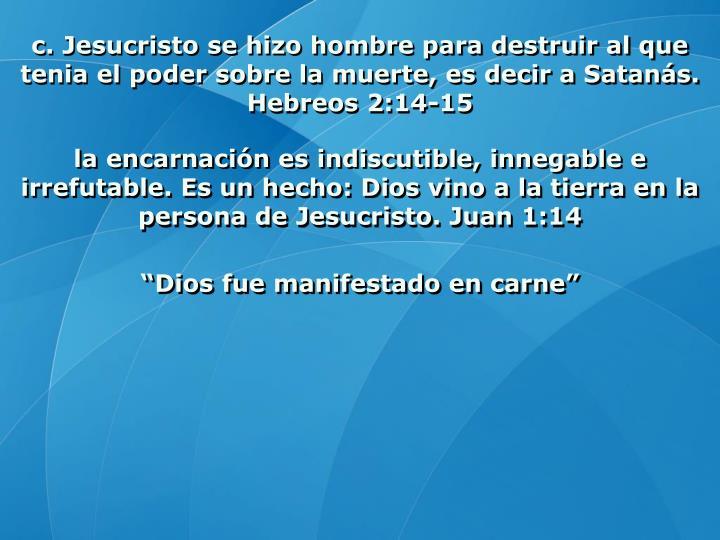 c. Jesucristo se hizo hombre para destruir al que tenia el poder sobre la muerte, es decir a Satanás. Hebreos 2:14-15