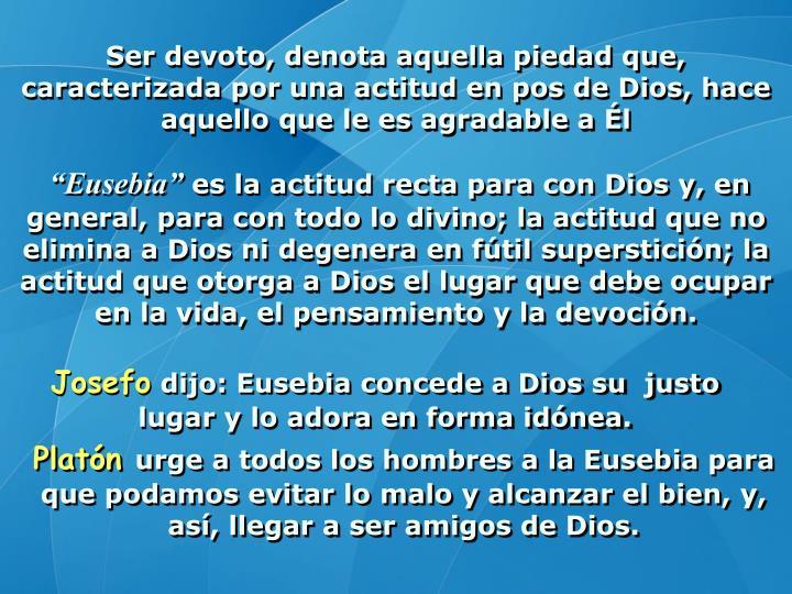 Ser devoto, denota aquella piedad que, caracterizada por una actitud en pos de Dios, hace aquello que le es agradable a Él