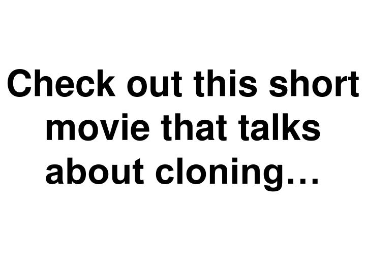Check out this short movie that talks about cloning…