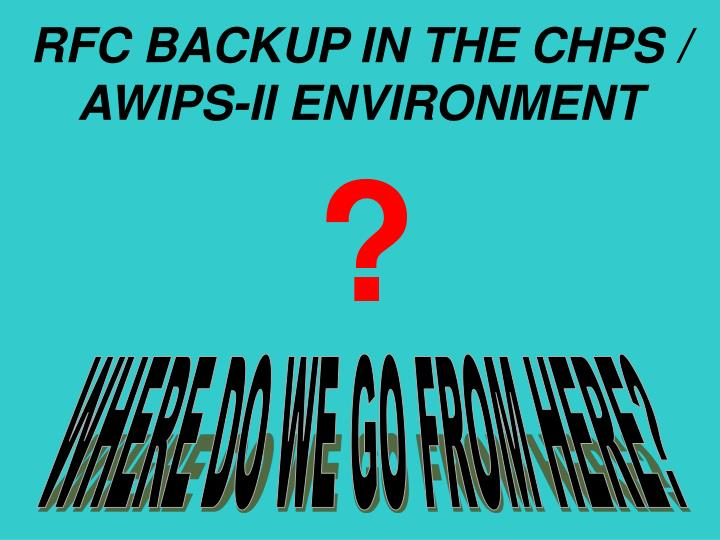 RFC BACKUP IN THE CHPS / AWIPS-II ENVIRONMENT