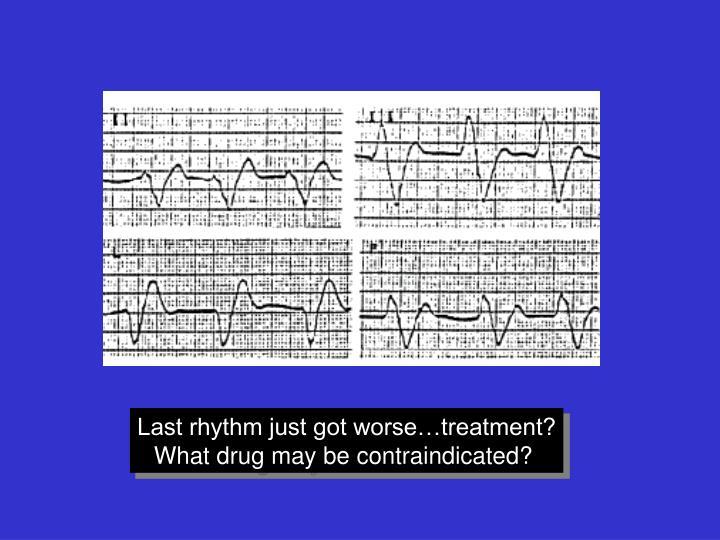 Last rhythm just got worse…treatment?