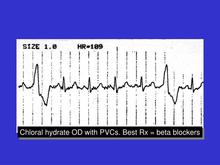 Chloral hydrate OD with PVCs. Best Rx = beta blockers