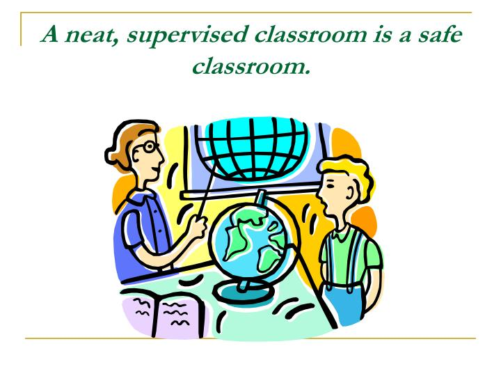 A neat, supervised classroom is a safe classroom.