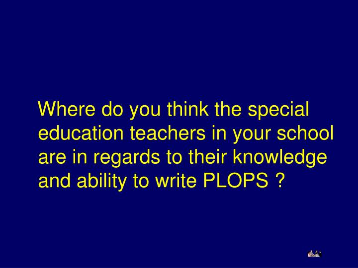Where do you think the special education teachers in your school  are in regards to their knowledge and ability to write PLOPS ?