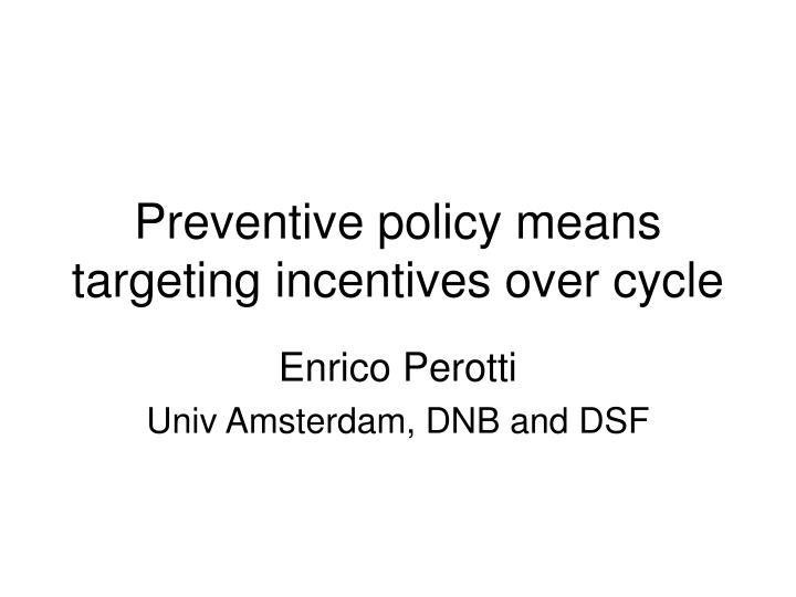 Preventive policy means targeting incentives over cycle