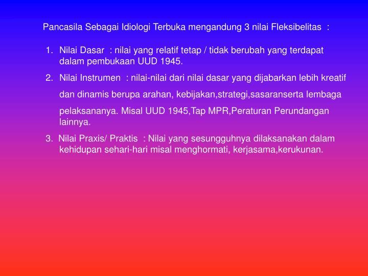 Pancasila Sebagai Idiologi Terbuka mengandung 3 nilai Fleksibelitas  :