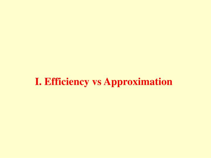 I. Efficiency vs Approximation