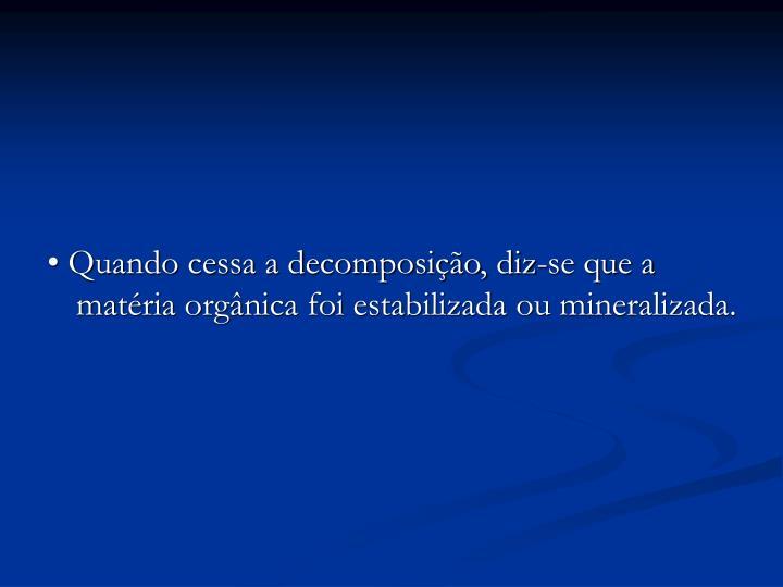 • Quando cessa a decomposição, diz-se que a matéria orgânica foi estabilizada ou mineralizada.