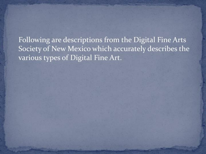 Following are descriptions from the Digital Fine Arts Society of New Mexico which accurately describes the various types of Digital Fine Art.