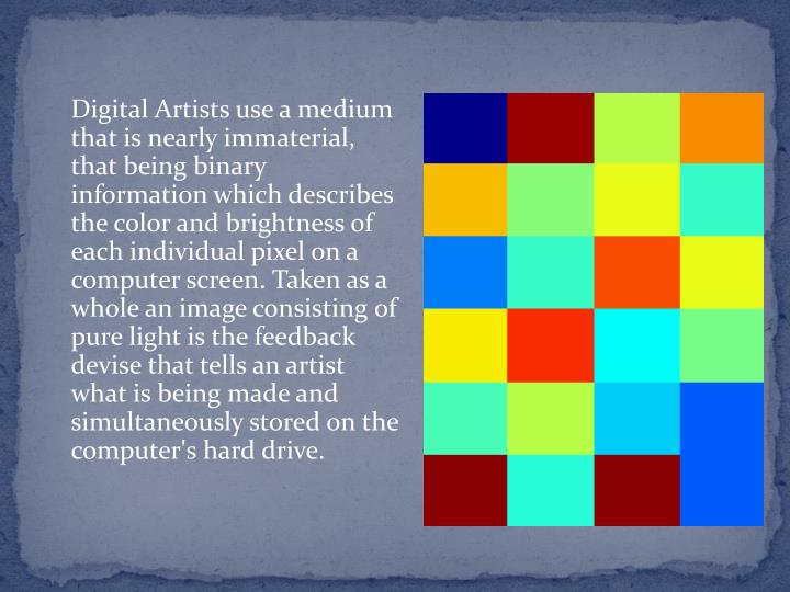 Digital Artists use a medium that is nearly immaterial, that being binary information which describes the color and brightness of each individual pixel on a computer screen. Taken as a whole an image consisting of pure light is the feedback devise that tells an artist what is being made and simultaneously stored on the computer's hard drive.