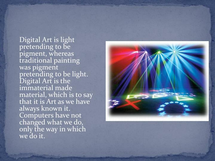 Digital Art is light pretending to be pigment, whereas traditional painting was pigment pretending to be light. Digital Art is the immaterial made material, which is to say that it is Art as we have always known it. Computers have not changed what we do, only the way in which we do it.