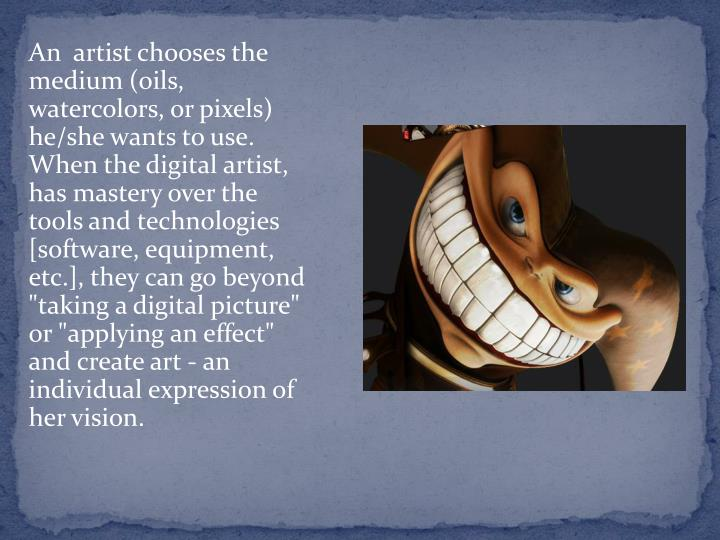"""An  artist chooses the medium (oils, watercolors, or pixels) he/she wants to use. When the digital artist, has mastery over the tools and technologies [software, equipment, etc.], they can go beyond """"taking a digital picture"""" or """"applying an effect"""" and create art - an individual expression of her vision."""