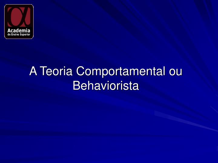 A Teoria Comportamental ou Behaviorista