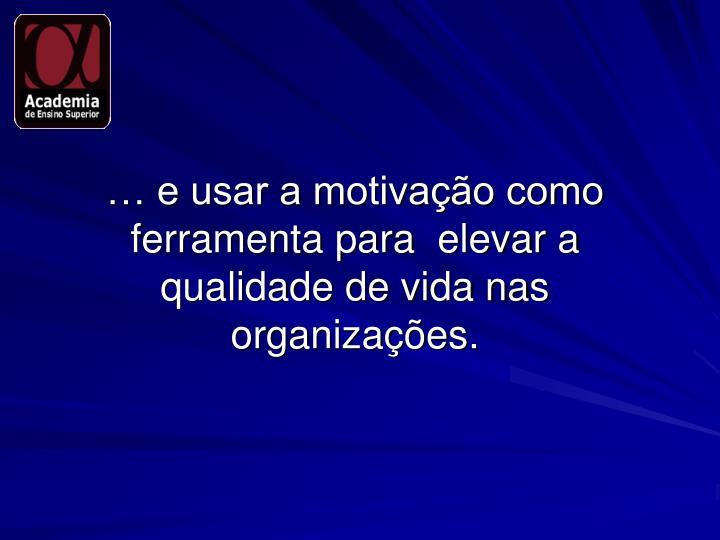 … e usar a motivação como ferramenta para  elevar a qualidade de vida nas organizações.