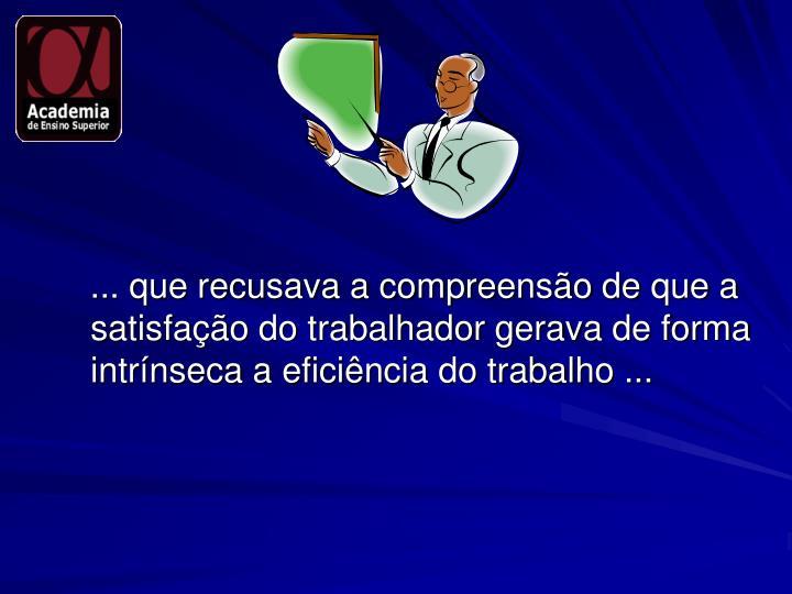... que recusava a compreensão de que a satisfação do trabalhador gerava de forma intrínseca a eficiência do trabalho ...