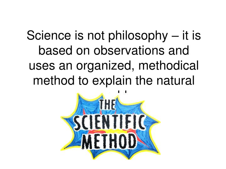 Science is not philosophy – it is based on observations and uses an organized, methodical method to explain the natural world.