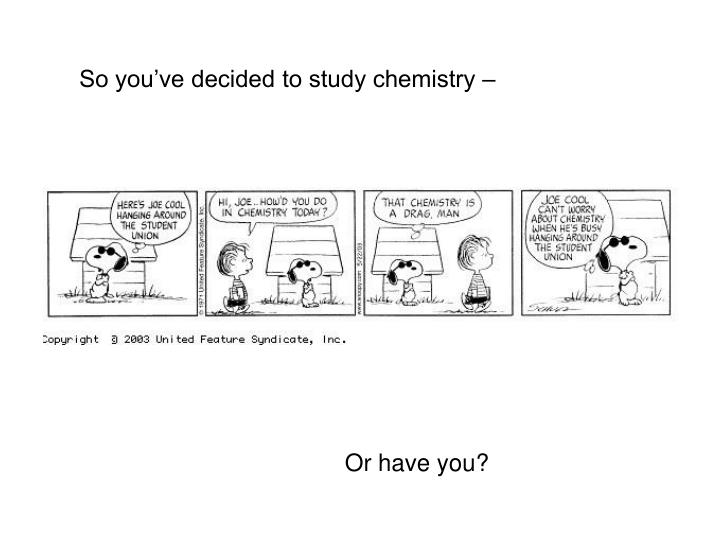 So you've decided to study chemistry –
