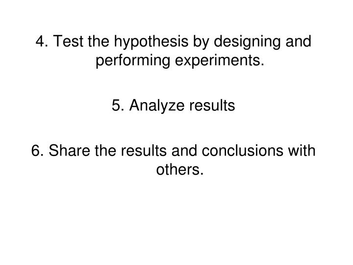 4. Test the hypothesis by designing and performing experiments.