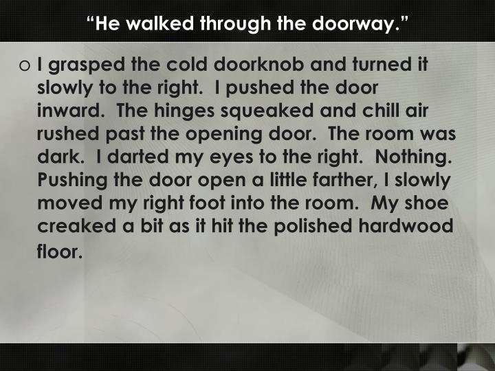 """He walked through the doorway."""