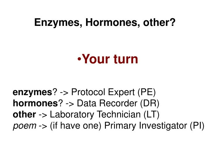 Enzymes, Hormones, other?