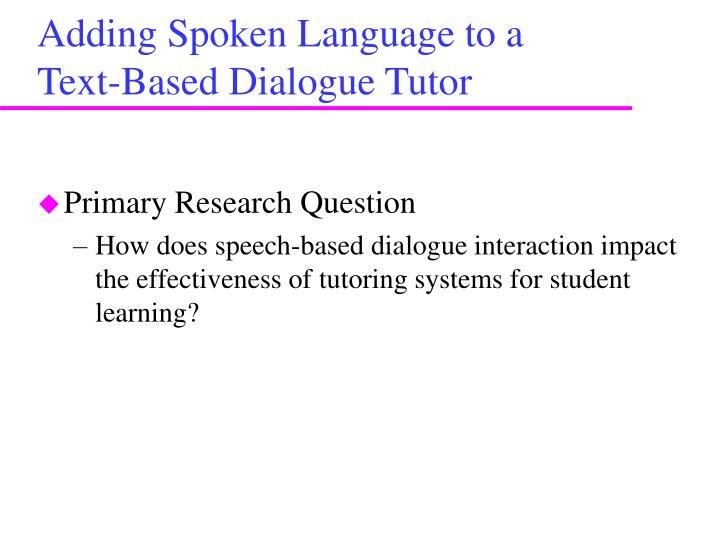 Adding Spoken Language to a   Text-Based Dialogue Tutor