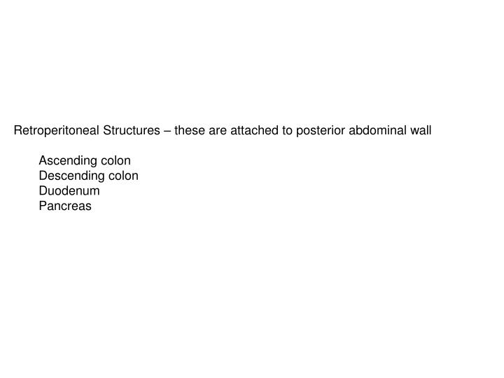 Retroperitoneal Structures – these are attached to posterior abdominal wall