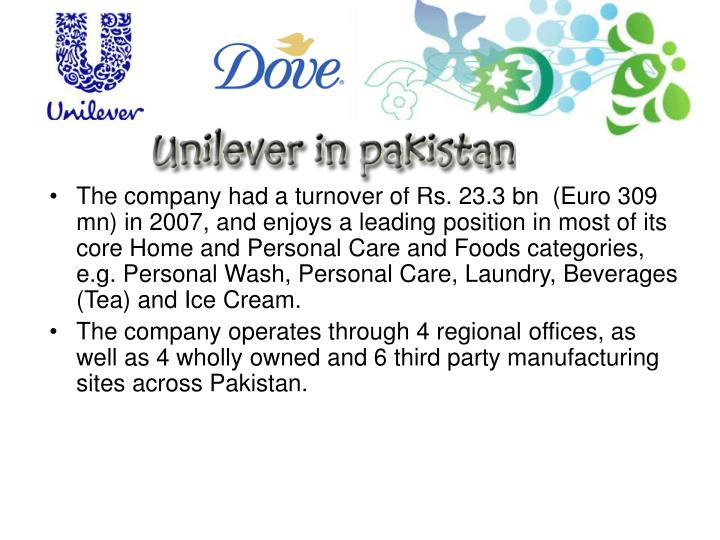 The company had a turnover of Rs. 23.3 bn  (Euro 309 mn) in 2007, and enjoys a leading position in most of its core Home and Personal Care and Foods categories, e.g. Personal Wash, Personal Care, Laundry, Beverages (Tea) and Ice Cream.