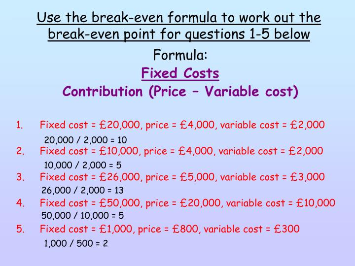 Use the break-even formula to work out the break-even point for questions 1-5 below