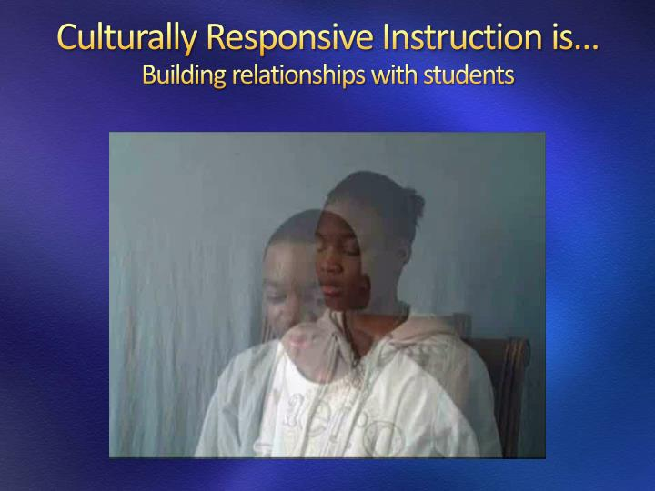 Culturally Responsive Instruction is…