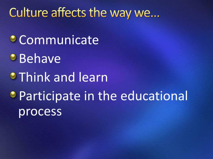 Culture affects the way we…