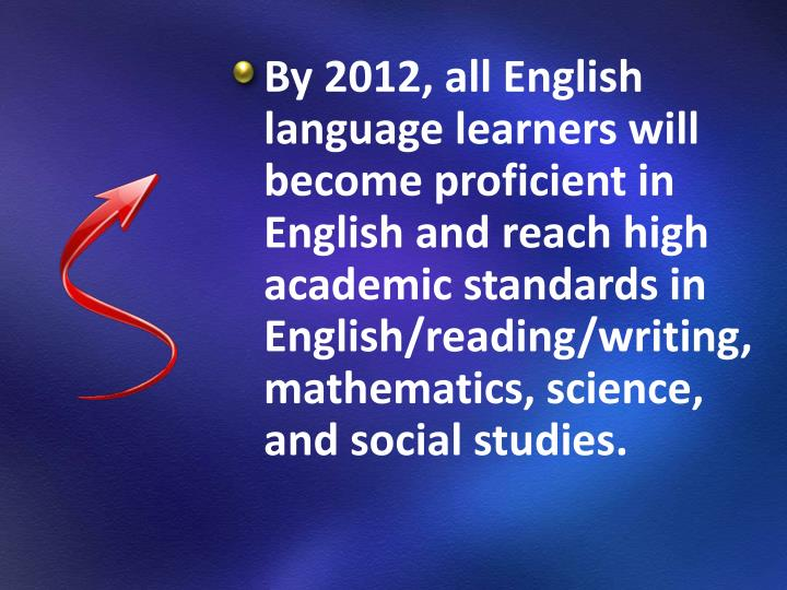 By 2012, all English language learners will become proficient in English and reach high academic standards in English/reading/writing, mathematics, science, and social studies.