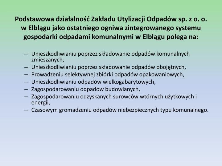 Podstawowa działalność Zakładu Utylizacji Odpadów sp. z o. o. w Elblągu jako ostatniego ogniwa zintegrowanego systemu gospodarki odpadami komunalnymi w Elblągu polega na: