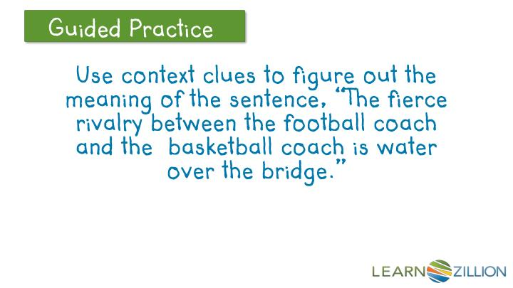 "Use context clues to figure out the meaning of the sentence, ""The fierce rivalry between the football coach and the  basketball coach is water over the bridge."""