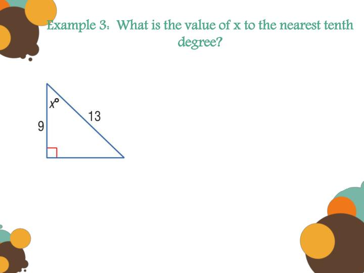 Example 3:  What is the value of x to the nearest tenth degree?