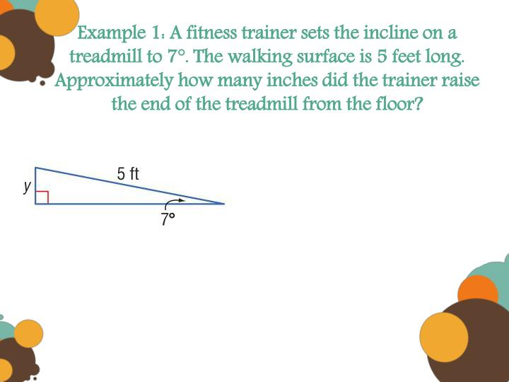 Example 1: A fitness trainer sets the incline on a treadmill to 7°. The walking surface is 5 feet long. Approximately how many inches did the trainer raise the end of the treadmill from the floor?