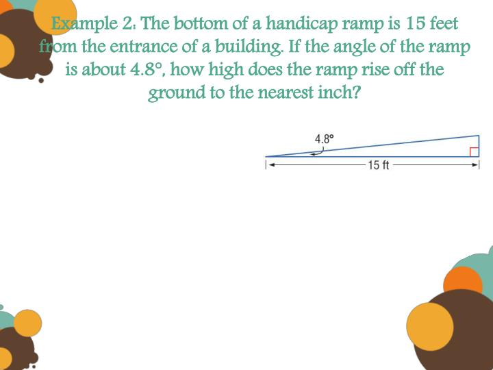 Example 2: The bottom of a handicap ramp is 15 feet from the entrance of a building. If the angle of the ramp is about 4.8°, how high does the ramp rise off the ground to the nearest inch?