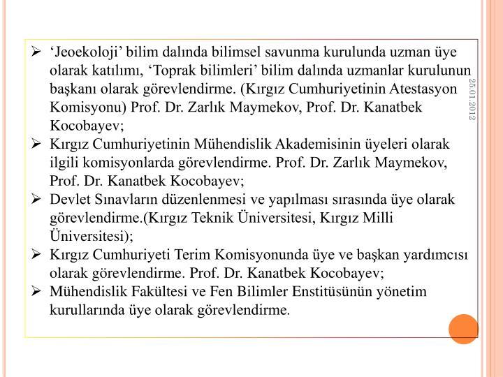 'Jeoekoloji' bilim dalında bilimsel savunma kurulunda uzman üye olarak katılımı, 'Toprak bilimleri' bilim dalında uzmanlar kurulunun başkanı olarak görevlendirme. (Kırgız Cumhuriyetinin Atestasyon Komisyonu) Prof. Dr. Zarlık Maymekov, Prof. Dr. Kanatbek Kocobayev;