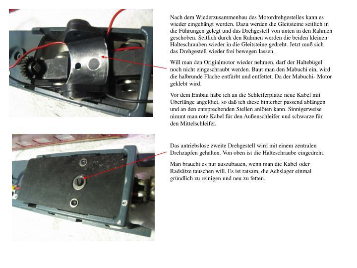 Nach dem Wiederzusammenbau des Motordrehgestelles kann es wieder eingehängt werden. Dazu werden die Gleitsteine seitlich in die Führungen gelegt und das Drehgestell von unten in den Rahmen geschoben. Seitlich durch den Rahmen werden die beiden kleinen Halteschrauben wieder in die Gleitsteine gedreht. Jetzt muß sich das Drehgestell wieder frei bewegen lassen.