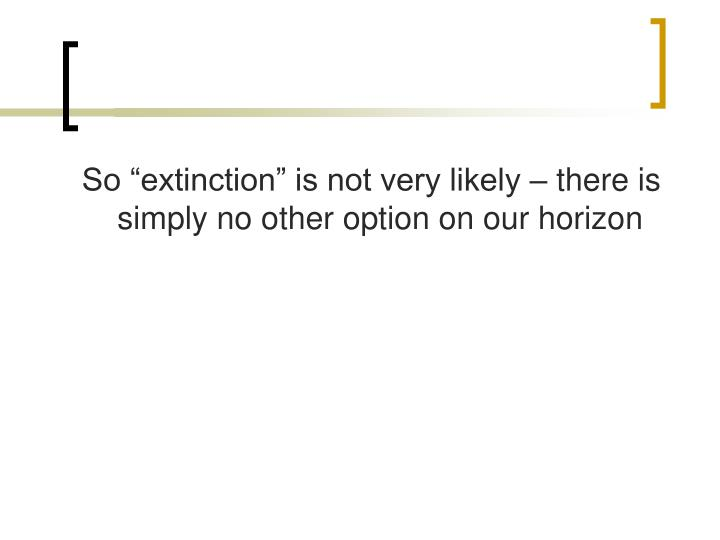 "So ""extinction"" is not very likely – there is simply no other option on our horizon"