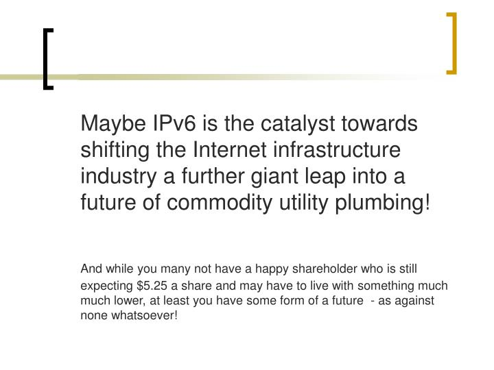 Maybe IPv6 is the catalyst towards shifting the Internet infrastructure industry a further giant leap into a future of commodity utility plumbing!