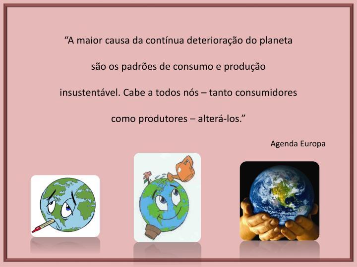 """""""A maior causa da contínua deterioração do planeta são os padrões de consumo e produção insustentável. Cabe a todos nós – tanto consumidores como produtores – alterá-los."""""""