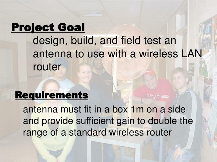 Project goal design build and field test an antenna to use with a wireless lan router