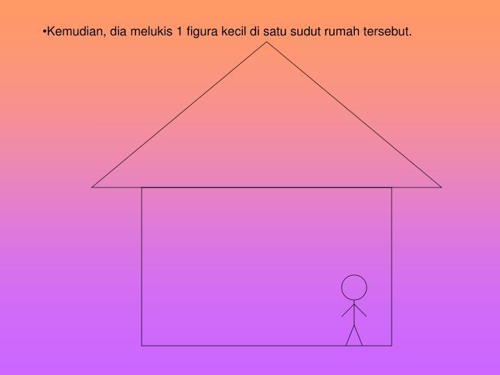 Kemudian, dia melukis 1 figura kecil di satu sudut rumah tersebut.