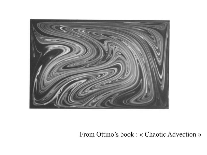 From Ottino's book : « Chaotic Advection »