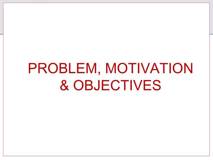 PROBLEM, MOTIVATION & OBJECTIVES