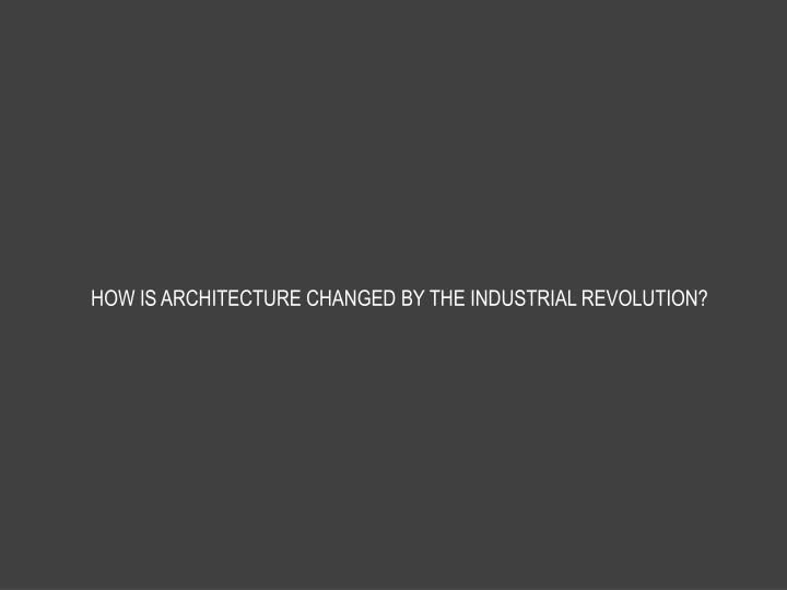 HOW IS ARCHITECTURE CHANGED BY THE INDUSTRIAL REVOLUTION?