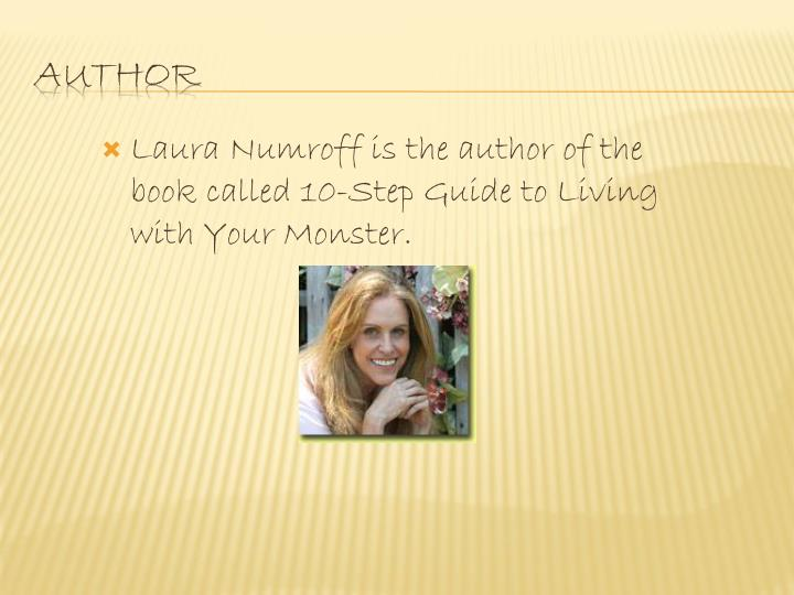 Laura Numroff is the author of the book called 10-Step Guide to Living with Your Monster.