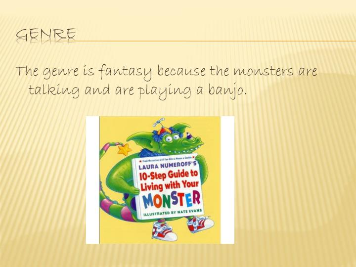 The genre is fantasy because the monsters are talking and are playing a banjo.