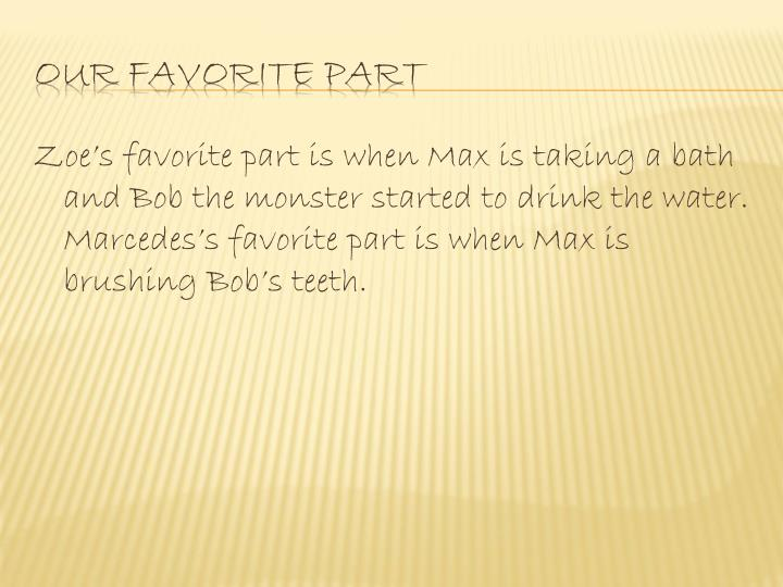 Zoe's favorite part is when Max is taking a bath and Bob the monster started to drink the water. Marcedes's favorite part is when Max is brushing Bob's teeth.