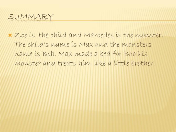Zoe is  the child and Marcedes is the monster. The child's name is Max and the monsters name is Bob. Max made a bed for Bob his monster and treats him like a little brother.